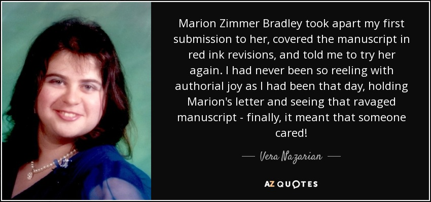 Marion Zimmer Bradley took apart my first submission to her, covered the manuscript in red ink revisions, and told me to try her again. I had never been so reeling with authorial joy as I had been that day, holding Marion's letter and seeing that ravaged manuscript - finally, it meant that someone cared! - Vera Nazarian
