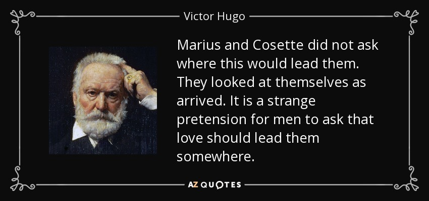 Marius and Cosette did not ask where this would lead them. They looked at themselves as arrived. It is a strange pretension for men to ask that love should lead them somewhere. - Victor Hugo