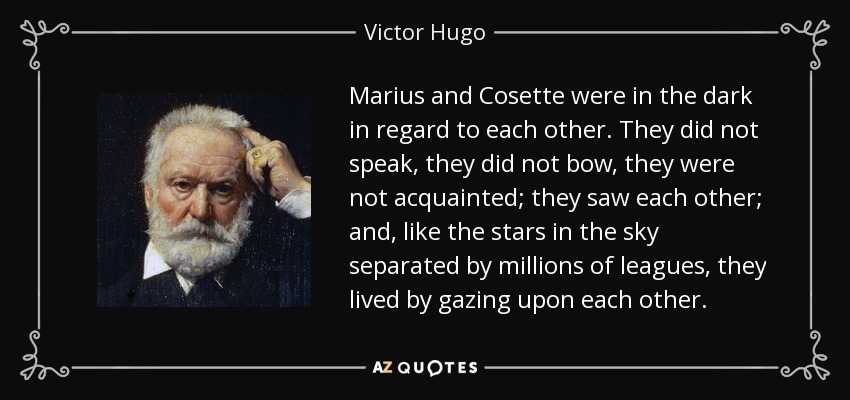 Marius and Cosette were in the dark in regard to each other. They did not speak, they did not bow, they were not acquainted; they saw each other; and, like the stars in the sky separated by millions of leagues, they lived by gazing upon each other. - Victor Hugo