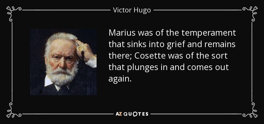 Marius was of the temperament that sinks into grief and remains there; Cosette was of the sort that plunges in and comes out again. - Victor Hugo