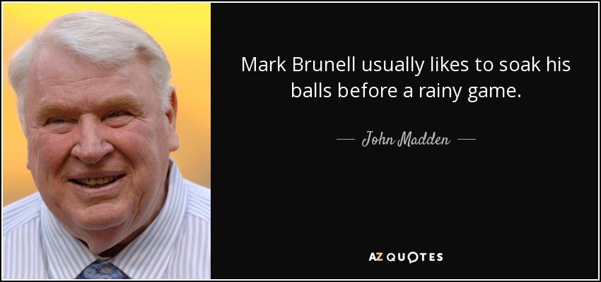 Mark Brunell usually likes to soak his balls before a rainy game. - John Madden