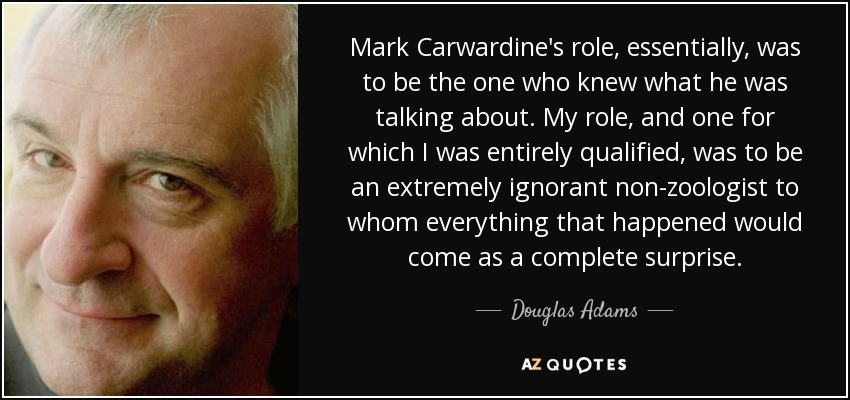 Mark Carwardine's role, essentially, was to be the one who knew what he was talking about. My role, and one for which I was entirely qualified, was to be an extremely ignorant non-zoologist to whom everything that happened would come as a complete surprise. - Douglas Adams