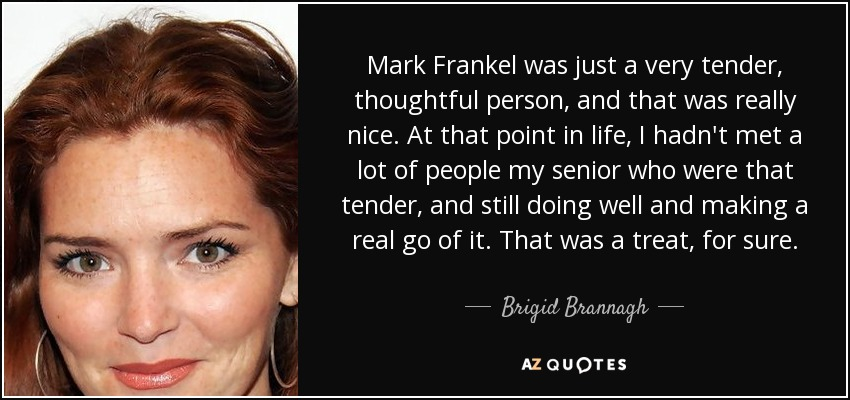 Mark Frankel was just a very tender, thoughtful person, and that was really nice. At that point in life, I hadn't met a lot of people my senior who were that tender, and still doing well and making a real go of it. That was a treat, for sure. - Brigid Brannagh