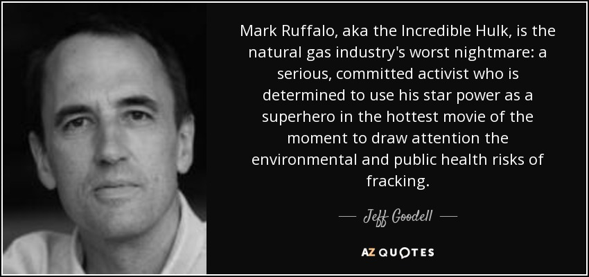 Mark Ruffalo, aka the Incredible Hulk, is the natural gas industry's worst nightmare: a serious, committed activist who is determined to use his star power as a superhero in the hottest movie of the moment to draw attention the environmental and public health risks of fracking. - Jeff Goodell