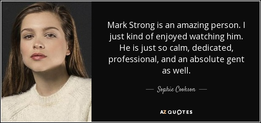 Mark Strong is an amazing person. I just kind of enjoyed watching him. He is just so calm, dedicated, professional, and an absolute gent as well. - Sophie Cookson