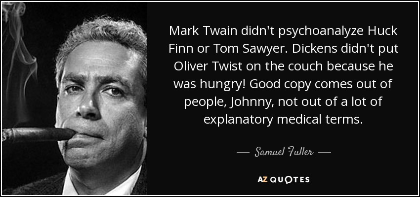 Mark Twain didn't psychoanalyze Huck Finn or Tom Sawyer. Dickens didn't put Oliver Twist on the couch because he was hungry! Good copy comes out of people, Johnny, not out of a lot of explanatory medical terms. - Samuel Fuller