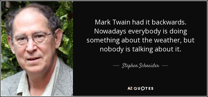 Mark Twain had it backwards. Nowadays everybody is doing something about the weather, but nobody is talking about it. - Stephen Schneider