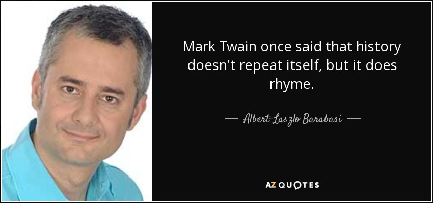 Mark Twain once said that history doesn't repeat itself, but it does rhyme. - Albert-Laszlo Barabasi