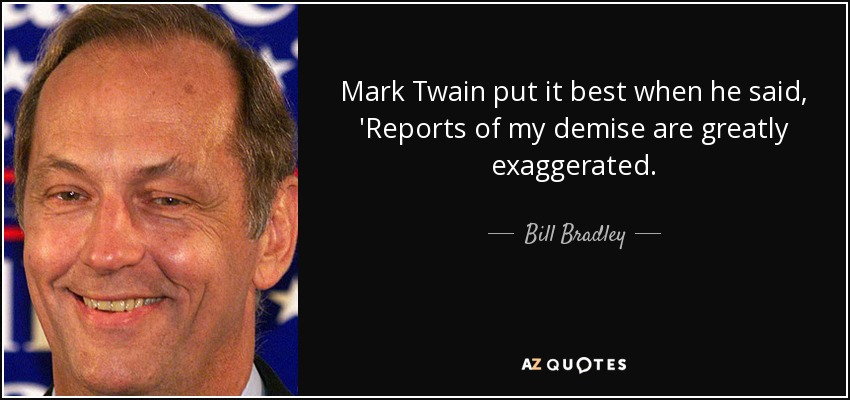 Mark Twain put it best when he said, 'Reports of my demise are greatly exaggerated. - Bill Bradley