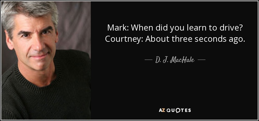 Mark: When did you learn to drive? Courtney: About three seconds ago. - D. J. MacHale