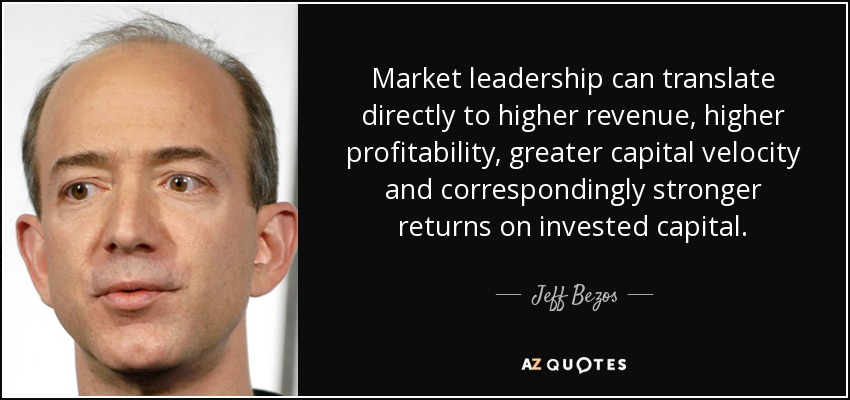 Market leadership can translate directly to higher revenue, higher profitability, greater capital velocity, and correspondingly stronger returns on invested capital. - Jeff Bezos