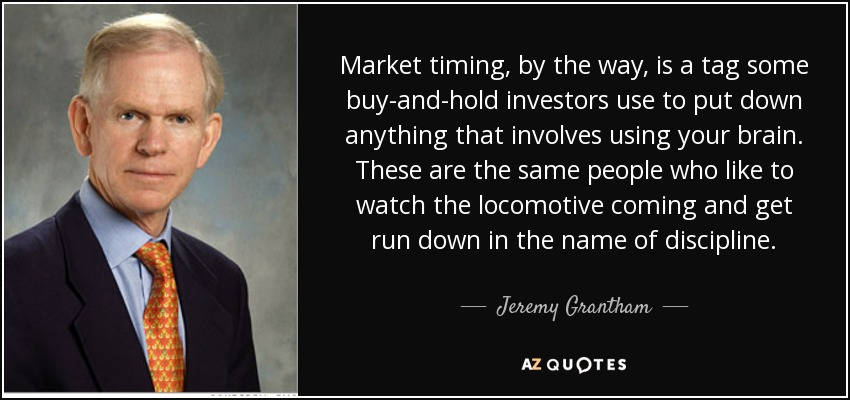 Market timing, by the way, is a tag some buy-and-hold investors use to put down anything that involves using your brain. These are the same people who like to watch the locomotive coming and get run down in the name of discipline. - Jeremy Grantham