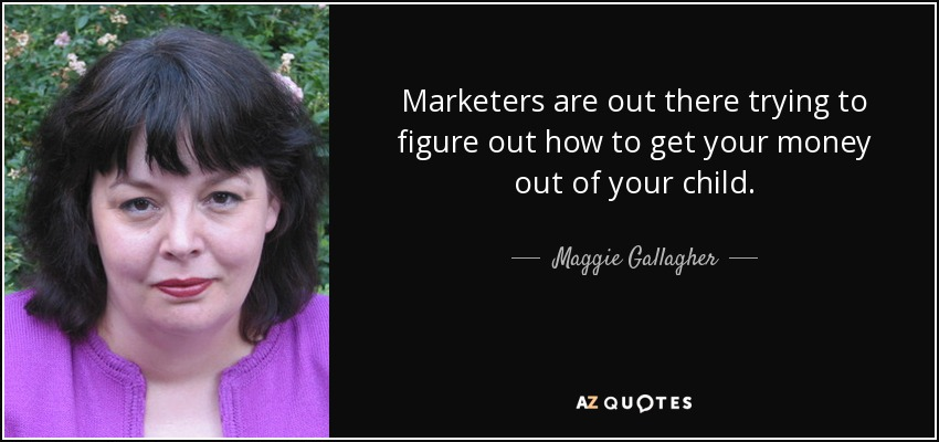 Marketers are out there trying to figure out how to get your money out of your child. - Maggie Gallagher