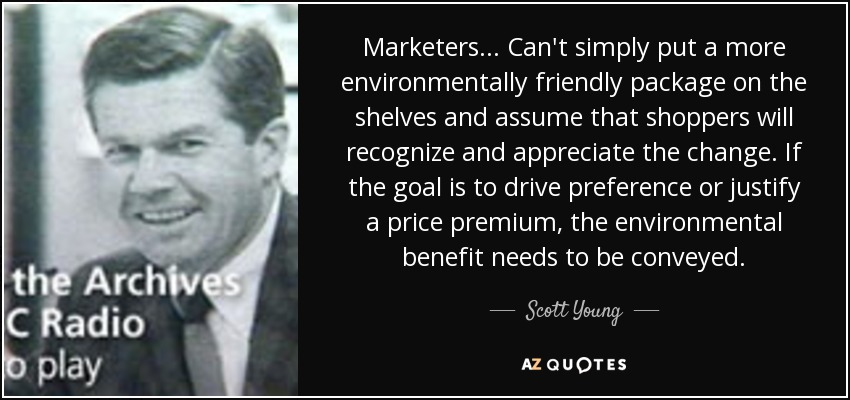 Marketers... Can't simply put a more environmentally friendly package on the shelves and assume that shoppers will recognize and appreciate the change. If the goal is to drive preference or justify a price premium, the environmental benefit needs to be conveyed. - Scott Young