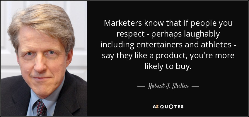 Marketers know that if people you respect - perhaps laughably including entertainers and athletes - say they like a product, you're more likely to buy. - Robert J. Shiller
