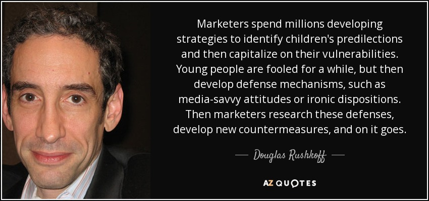Marketers spend millions developing strategies to identify children's predilections and then capitalize on their vulnerabilities. Young people are fooled for a while, but then develop defense mechanisms, such as media-savvy attitudes or ironic dispositions. Then marketers research these defenses, develop new countermeasures, and on it goes. - Douglas Rushkoff