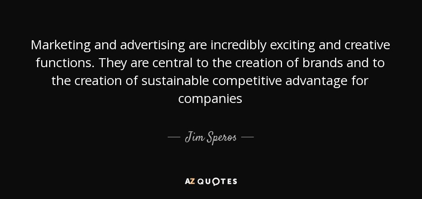 Marketing and advertising are incredibly exciting and creative functions. They are central to the creation of brands and to the creation of sustainable competitive advantage for companies - Jim Speros