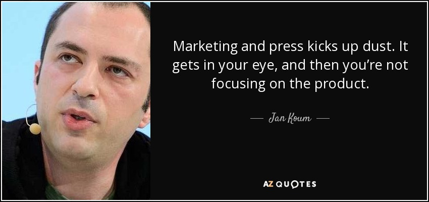 Marketing and press kicks up dust. It gets in your eye, and then you're not focusing on the product. - Jan Koum