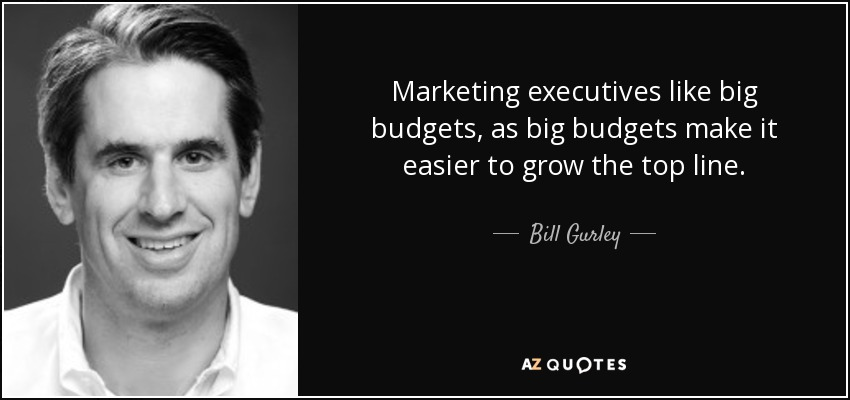 Marketing executives like big budgets, as big budgets make it easier to grow the top line. - Bill Gurley