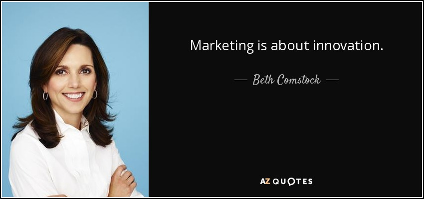 Marketing is about innovation. - Beth Comstock