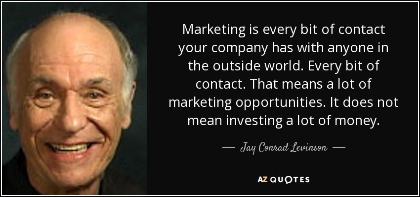 Marketing is every bit of contact your company has with anyone in the outside world. Every bit of contact. That means a lot of marketing opportunities. It does not mean investing a lot of money. - Jay Conrad Levinson