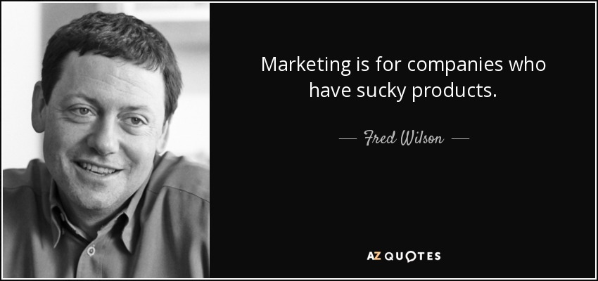 Marketing is for companies who have sucky products. - Fred Wilson