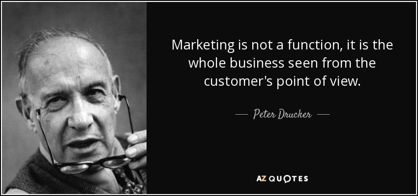 Marketing is not a function, it is the whole business seen from the customer's point of view. - Peter Drucker
