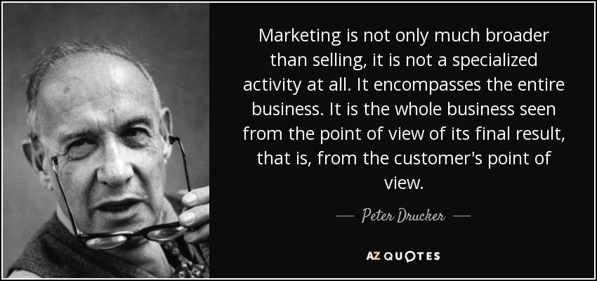 Marketing is not only much broader than selling, it is not a specialized activity at all. It encompasses the entire business. It is the whole business seen from the point of view of its final result, that is, from the customer's point of view. - Peter Drucker