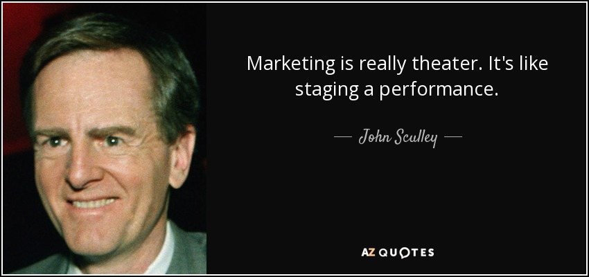 Marketing is really theater. It's like staging a performance. - John Sculley