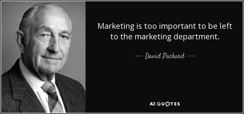 Marketing is too important to be left to the marketing department. - David Packard