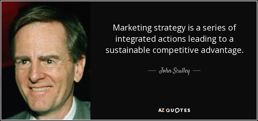Marketing strategy is a series of integrated actions leading to a sustainable competitive advantage. - John Sculley