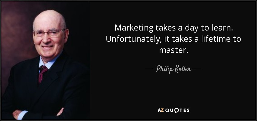 Marketing takes a day to learn. Unfortunately, it takes a lifetime to master. - Philip Kotler