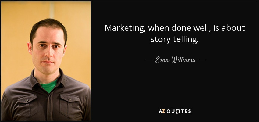 Marketing, when done well, is about story telling. - Evan Williams