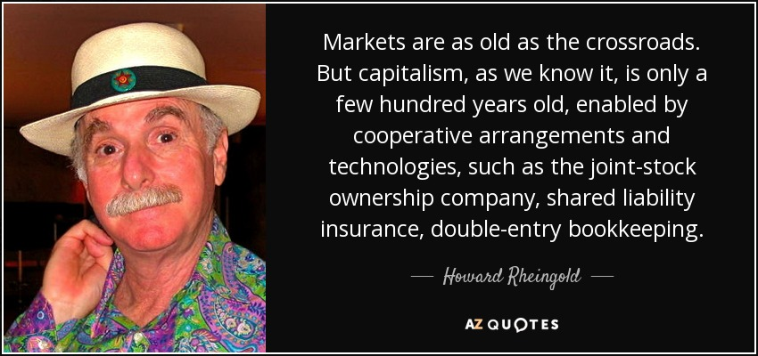 Markets are as old as the crossroads. But capitalism, as we know it, is only a few hundred years old, enabled by cooperative arrangements and technologies, such as the joint-stock ownership company, shared liability insurance, double-entry bookkeeping. - Howard Rheingold