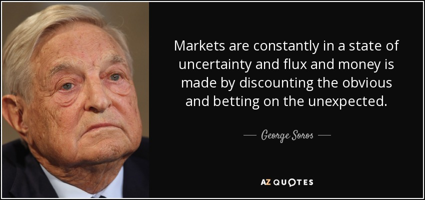 Markets are constantly in a state of uncertainty and flux and money is made by discounting the obvious and betting on the unexpected. - George Soros