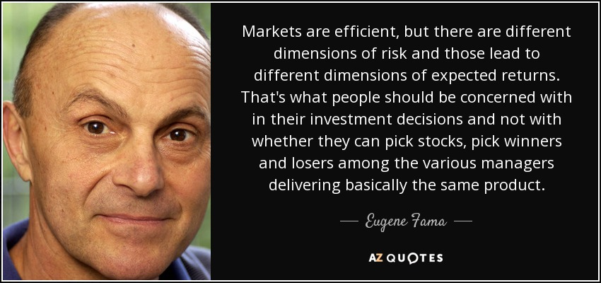 Markets are efficient, but there are different dimensions of risk and those lead to different dimensions of expected returns. That's what people should be concerned with in their investment decisions and not with whether they can pick stocks, pick winners and losers among the various managers delivering basically the same product. - Eugene Fama