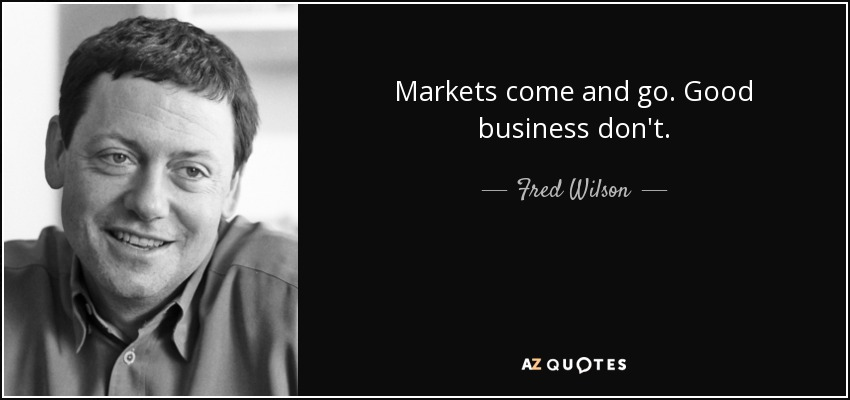 Markets come and go. Good business don't. - Fred Wilson