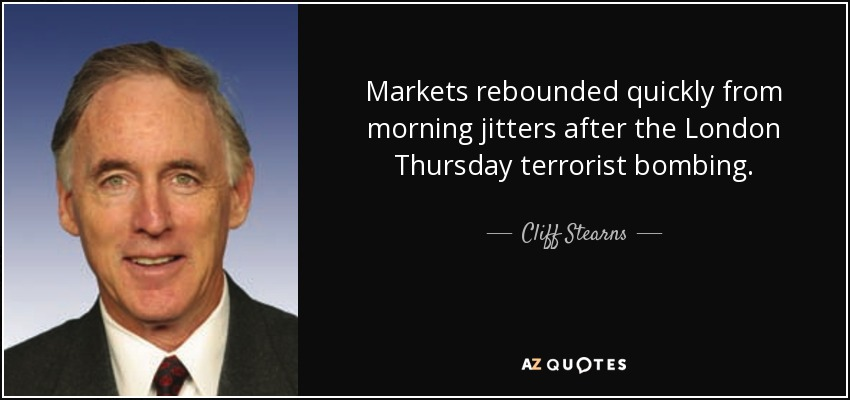 Markets rebounded quickly from morning jitters after the London Thursday terrorist bombing. - Cliff Stearns