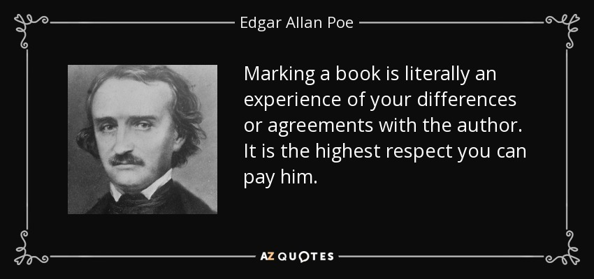 Marking a book is literally an experience of your differences or agreements with the author. It is the highest respect you can pay him. - Edgar Allan Poe