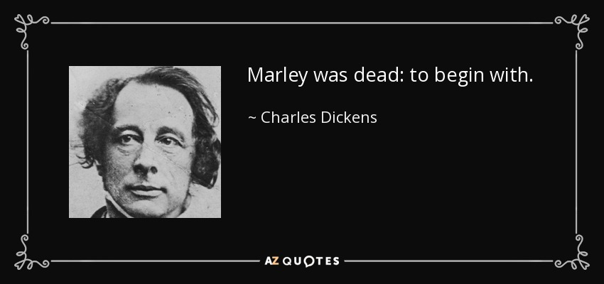 Marley was dead: to begin with. - Charles Dickens