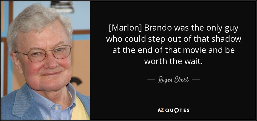 [Marlon] Brando was the only guy who could step out of that shadow at the end of that movie and be worth the wait. - Roger Ebert