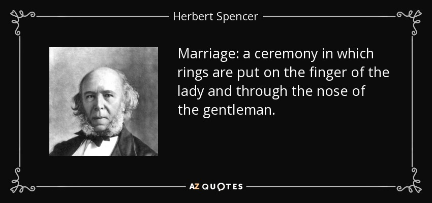 Marriage: a ceremony in which rings are put on the finger of the lady and through the nose of the gentleman. - Herbert Spencer