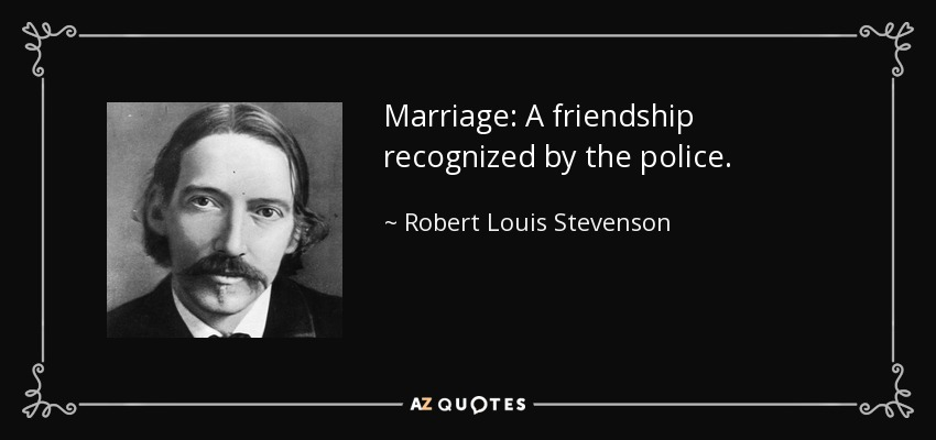 Marriage: A friendship recognized by the police. - Robert Louis Stevenson
