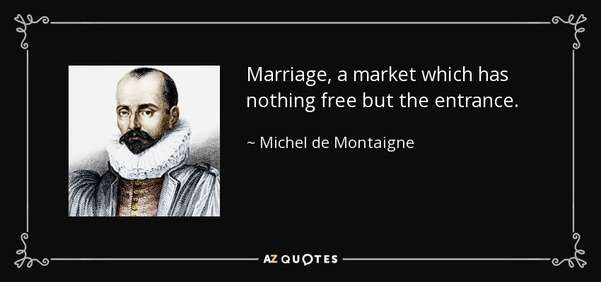 Marriage, a market which has nothing free but the entrance. - Michel de Montaigne