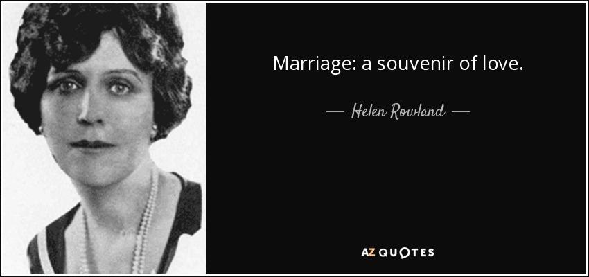 Marriage: a souvenir of love. - Helen Rowland