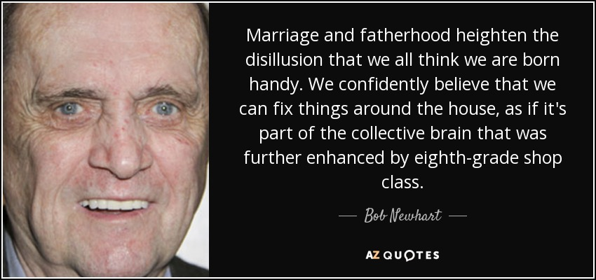 Marriage and fatherhood heighten the disillusion that we all think we are born handy. We confidently believe that we can fix things around the house, as if it's part of the collective brain that was further enhanced by eighth-grade shop class. - Bob Newhart