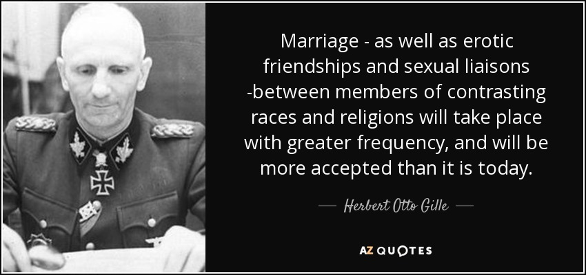 Marriage - as well as erotic friendships and sexual liaisons -between members of contrasting races and religions will take place with greater frequency, and will be more accepted than it is today. - Herbert Otto Gille
