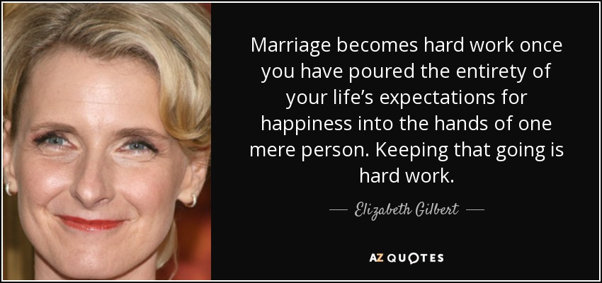 Marriage becomes hard work once you have poured the entirety of your life's expectations for happiness into the hands of one mere person. Keeping that going is hard work. - Elizabeth Gilbert