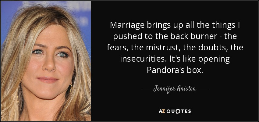 Marriage brings up all the things I pushed to the back burner - the fears, the mistrust, the doubts, the insecurities. It's like opening Pandora's box. - Jennifer Aniston