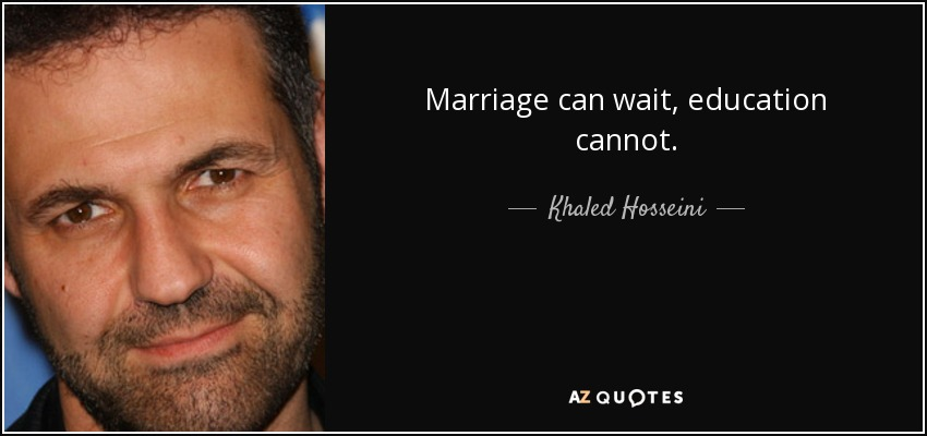 Marriage can wait, education cannot. - Khaled Hosseini